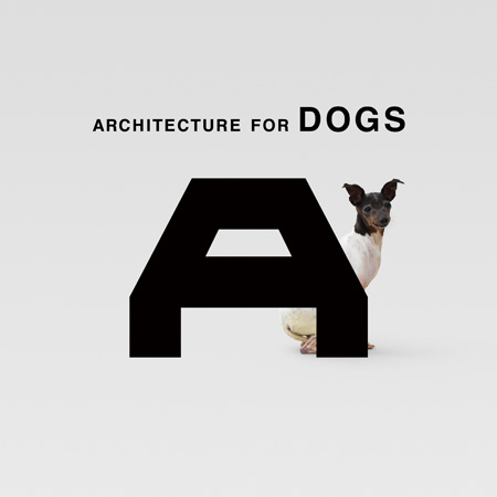 ARCHITECTURE FOR DOGS 犬のための建築展   デザイン・アートの展覧会 & イベント情報「イベントエース」