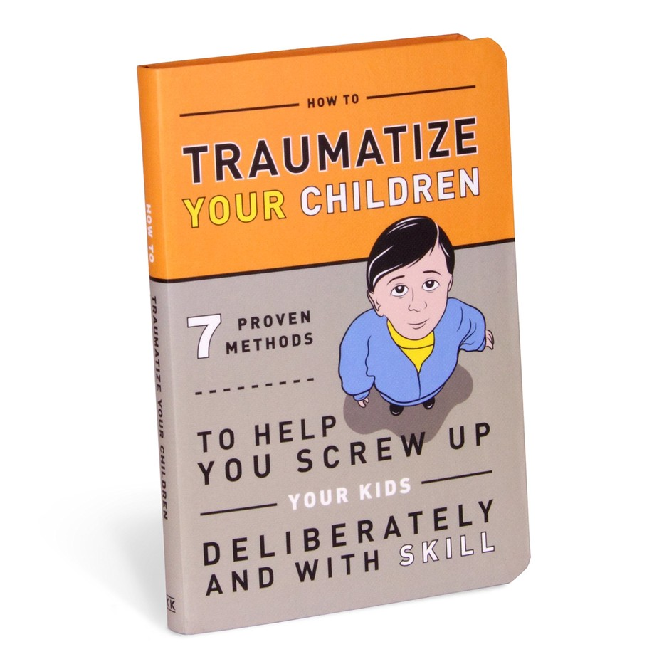 How to Traumatize Your Children: 7 Proven Methods to Help You Screw Up Your Kids Deliberately and with Skill: Knock Knock, Bradley R. Hughes: 9781601063090: Amazon.com: Books