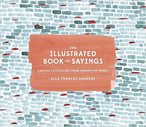 Amazon.co.jp: The Illustrated Book of Sayings: Curious Expressions from Around the World: Ella Frances Sanders: 本