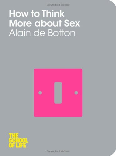 How To Think More About Sex: The School of Life: Amazon.co.uk: Alain de Botton, The School of Life: Books