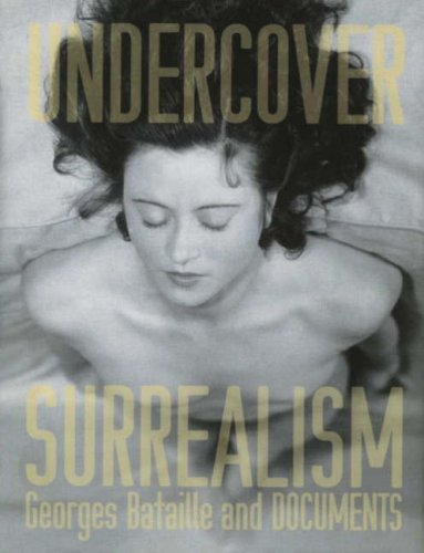 Dawn Ades,Simon Baker                                                            Undercover Surrealism:Georges Bataille and Documents