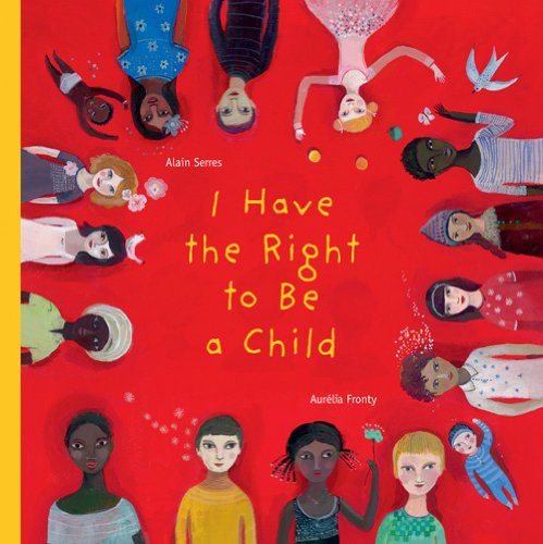 I Have the Right to Be a Child: Alain Serres, Aurelia Fronty, Helen Mixter: 9781554981496: Amazon.com: Books