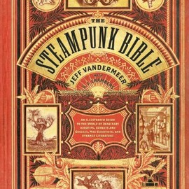Jeff VanderMeer, S.J. Chambers - The Steampunk Bible: An Illustrated Guide to the World of Imaginary Airships, Corsets and Goggles, Mad Scientists, and Strange Literature