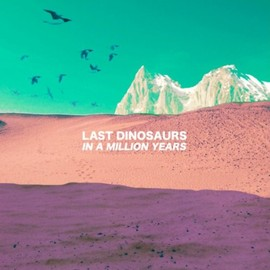 Last Dinosaurs - In a Million Years