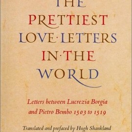 The Prettiest Love Letters in the World: Letters Between Lucrezia Borgia & Pietro Bembo, 1503-1519 - Hugh Shankland , Richard Shirley Smith