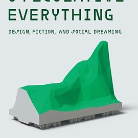 Anthony Dunne and Fiona Raby - Speculative Everything: Design, Fiction, and Social Dreaming