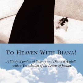 Jordan of Saxony and Diana d'Andalo - To Heaven With Diana!: A Study of Jordan of Saxony and Diana d'Andalò with a Translation of the Letters of Jordan