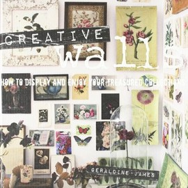 Geraldine James - Creative Walls: How to Display and Enjoy Your Treasured Collections