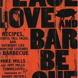 Mike Mills - Peace, Love, and Barbecue: Recipes, Secrets, Tall Tales, And Outright Lies From The Legends Of Barbecue
