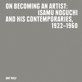 isamu noguchi - On Becoming an Artist: Isamu Noguchi and His Contemporaries, 1922-1960