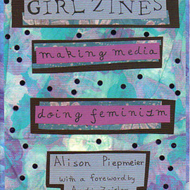 Alison Piemeier  - GIRL ZINES making media doing feminism