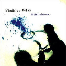 Vladislav Delay - Whistleblower