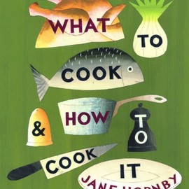Jane Hornby - What to Cook and How to Cook it