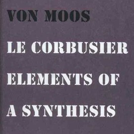 Stanislaus von Moos - Le Corbusier. Elements of a Synthesis