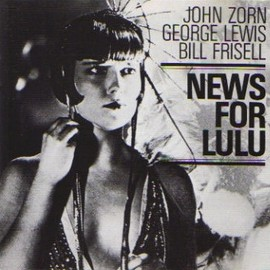 John Zorn/George Lewis/Bill Frisell - News for Lulu