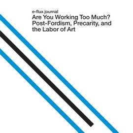 Julieta Aranda, Anton Vidokle, Brian Kuan Wood (Eds.) -  e-flux journal  Are You Working Too Much?  Post-Fordism, Precarity, and the Labor of Art
