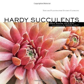 Gwen Moore Kelaidis - Hardy Succulents: Tough Plants for Every Climate