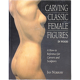 Ian Norbury (著) - Carving Classic Female Figures in Wood: A How-To Reference for Carvers and Sculptors
