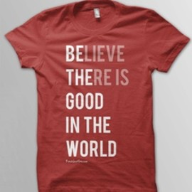 believe there is good in the world / donation t-shirt
