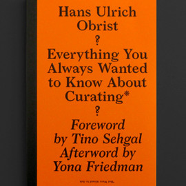 Hans Ulrich Obrist - Everything You Always Wanted to Know About Curating* – *But Were Afraid to Ask