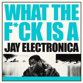 Jay Electronica - WHAT THE F*CK IS A JAY ELECTRONICA