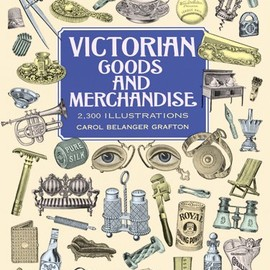 Carol Belanger Grafton - Victorian Goods and Merchandise: 2,300 Illustrations (Dover Pictorial Archive)