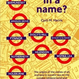 Cyril M. Harris - What's in a Name?: Origins of Station Names on the London Underground