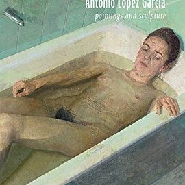 Antonio Lopez-Garcia - Antonio Lopez Garcia: Paintings and Sculpture