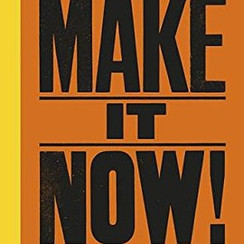 Anthony Burrill - Make It Now!: Creative Inspiration and the Art of Getting Things Done