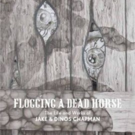 Jake Chapman, Dinos Chapman - Flogging a Dead Horse: The Life and Works of Jake and Dinos Chapman