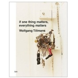 Wolfgang Tillmans - If One Thing Matters, Everything Matters