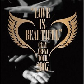 "GLAY - GLAY ARENA TOUR 2007""LOVE IS BEAUTIFUL""-COMPLETE EDITION- [DVD]"