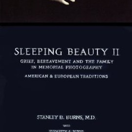Stanley Burns - Sleeping Beauty II: Grief, Bereavement in Memorial Photography American and European Traditions