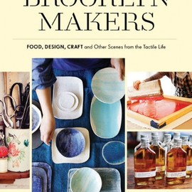 Jennifer Causey - Brooklyn Makers: Food, Design, Craft, and Other Scenes from a Tactile Life