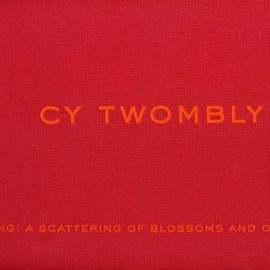 Robert Pincus-Witten - Cy Twombly: Blooming - a Scattering of Blossoms and Other Things