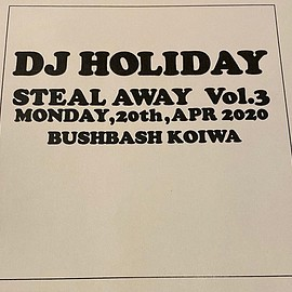 DJ HOLIDAY - STEAL AWAY vol.3 MONDAY,20th,APR 2020 BUSHBASH KOIWA