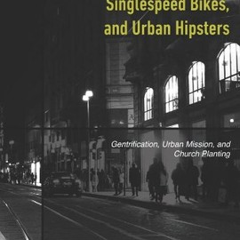 Sean Benesh, Dave Arnold, Cole Brown - Vespas, Cafes, Singlespeed Bikes, and Urban Hipsters: Gentrification, Urban Mission