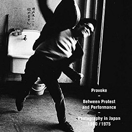 Provoke - Provoke: Between Protest and Performance: Photography in Japan 1960-1975
