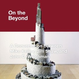 Mike Kelley - On the Beyond: A Conversation between Mike Kelley, Jim Shaw and John C. Welchman (Kunst und Architektur im Gespräch   Art and Architecture in Discussion(closed))