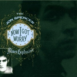 The Jon Spencer Blues Explosion - Now I Got Worry