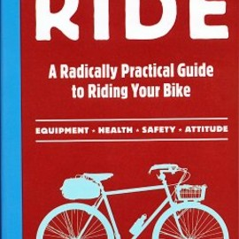 Grant Petersen - Just Ride: A Radically Practical Guide to Riding Your Bike