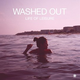 Washed Out - Life Of Leisure EP