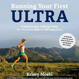 Krissy Moehl - Running Your First Ultra: Customizable Training Plans for Your First 50k to 100-Mile Race