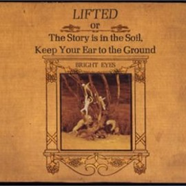 Bright Eyes - LIFTED or The Story is in the Soil,Keep Your Ear to the Ground