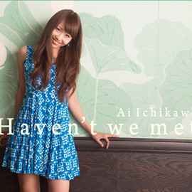 市川愛 - Haven't we met