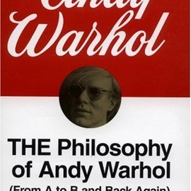 Andy Warhol - The Philosophy of Andy Warhol : (From A to B and Back Again)