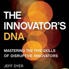 Clayton M. Christensen, Jeff Dyer, Hal Gregersen - The Innovator's DNA: Mastering the Five Skills of Disruptive Innovators