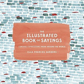 Ella Frances Sanders - The Illustrated Book of Sayings: Curious Expressions from Around the World