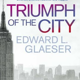 Edward L. Glaeser - Triumph of the City: How Our Greatest Invention Makes Us Richer, Smarter, Greener, Healthier and Happier. by Edward Glaeser