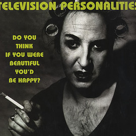 Television Personalities - Do You Think If You Were Beautiful You'd Be Happy?